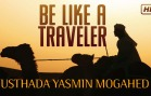 Be Like A Traveler –  Yasmin Mogahed